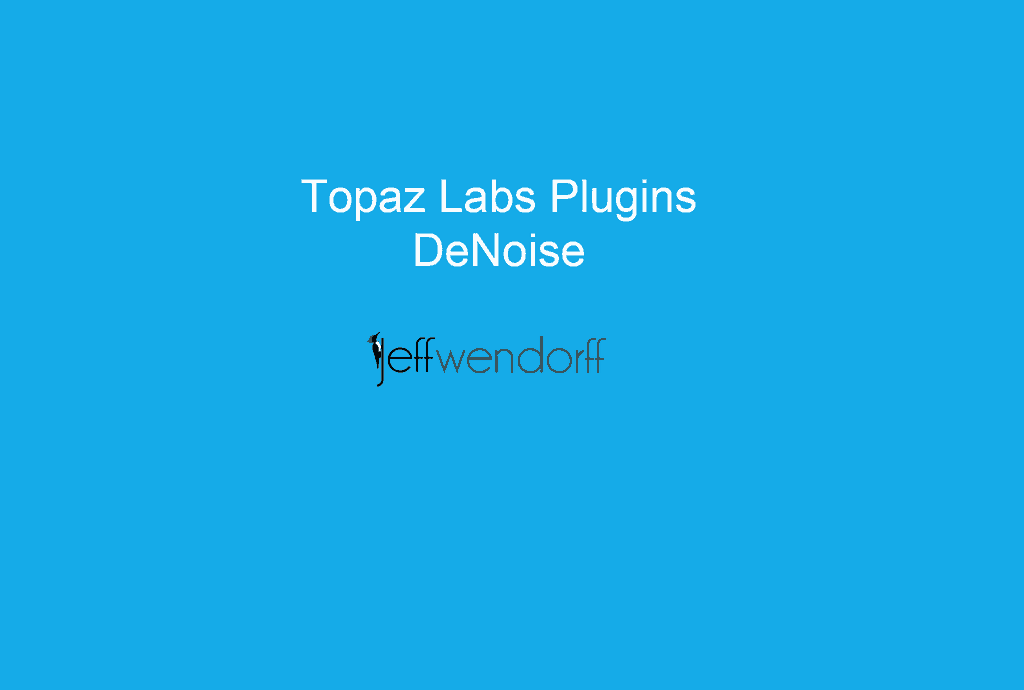 Topaz Labs DeNoise article by Jeff Wendorff